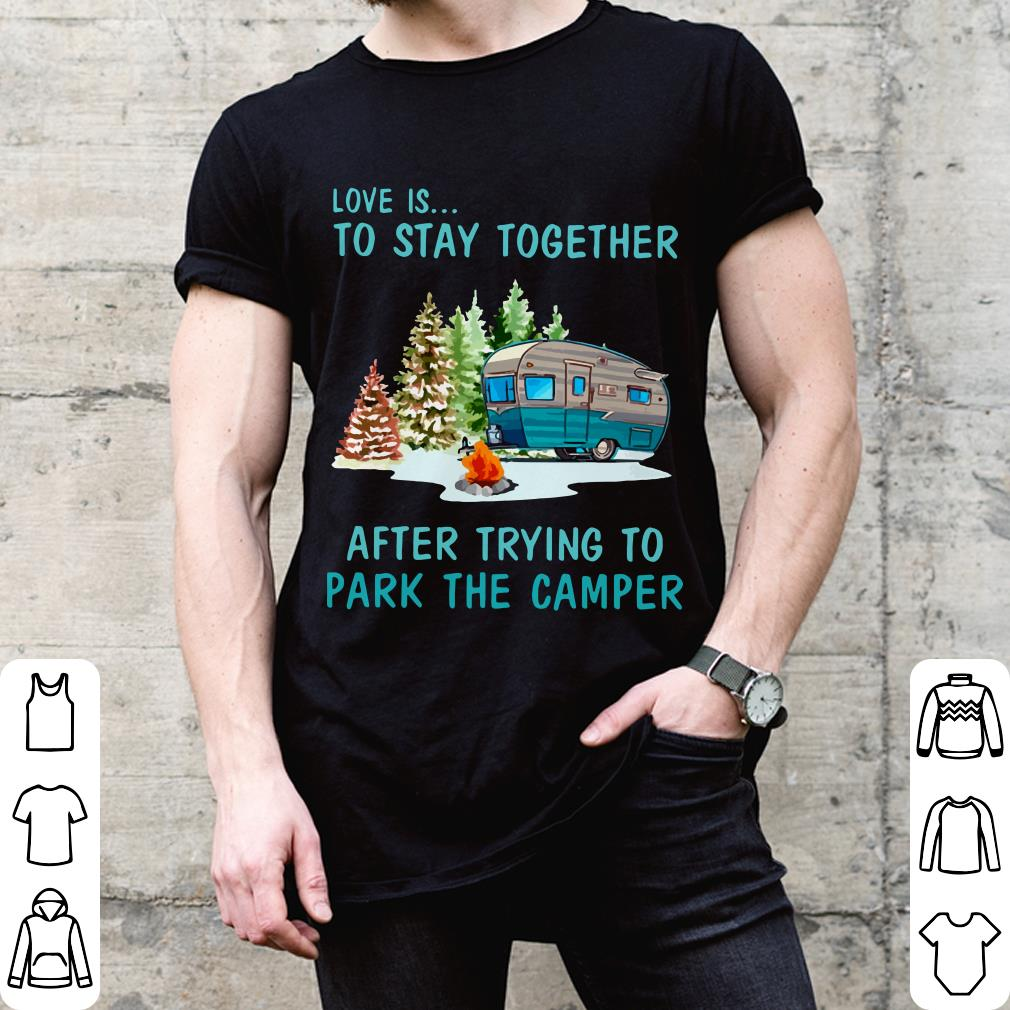 Love is to stay together after trying to park the camper shirt 2