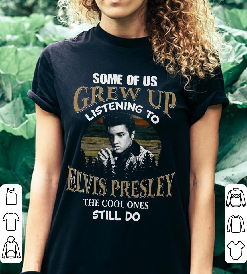 Some of us grew up listening to Elvis Presley the cool ones still do shirt