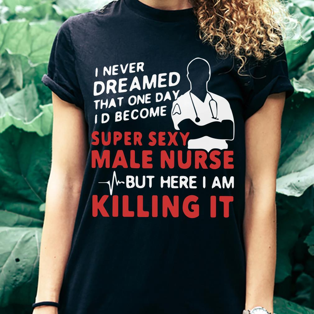 Super sexy male nurse but here I am killing it shirt 3