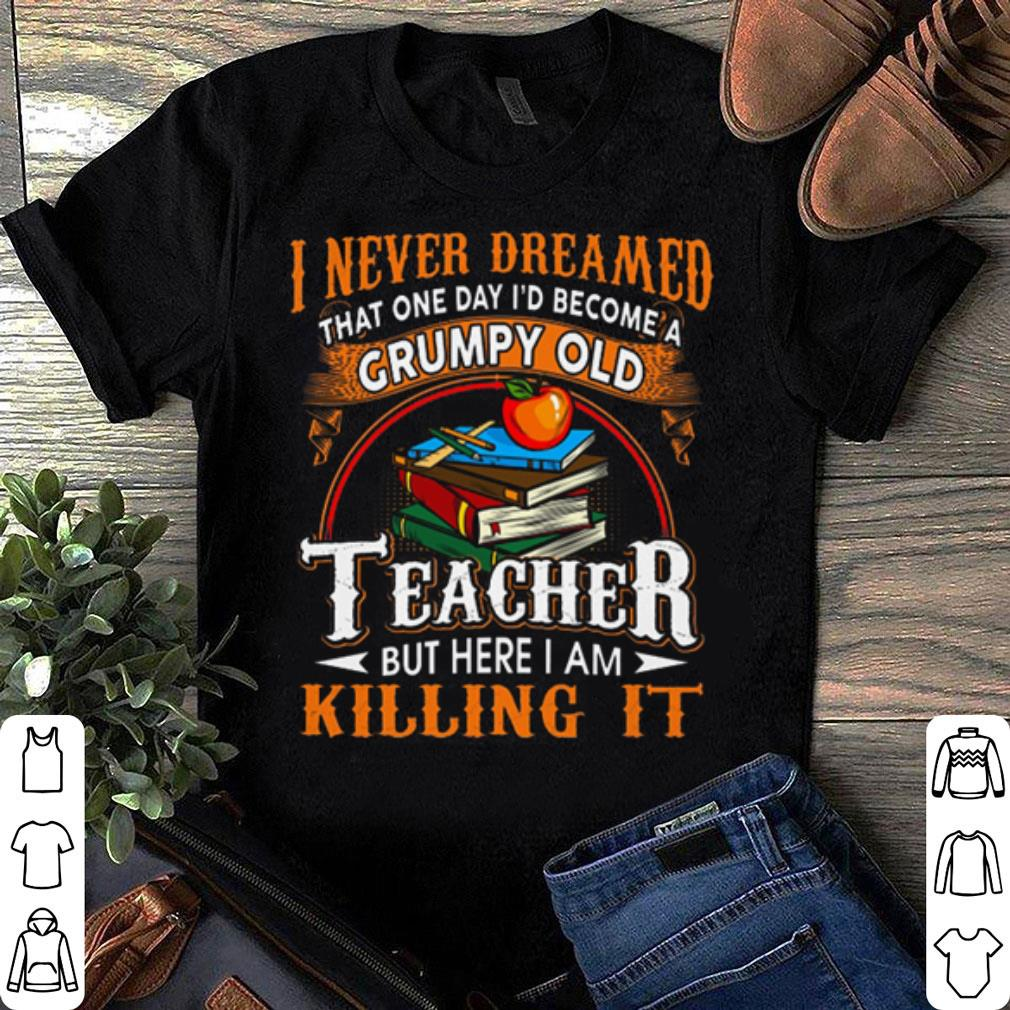 That one day i'd become a Grumpy old teacher but here i am killing it I never dreamed shirt