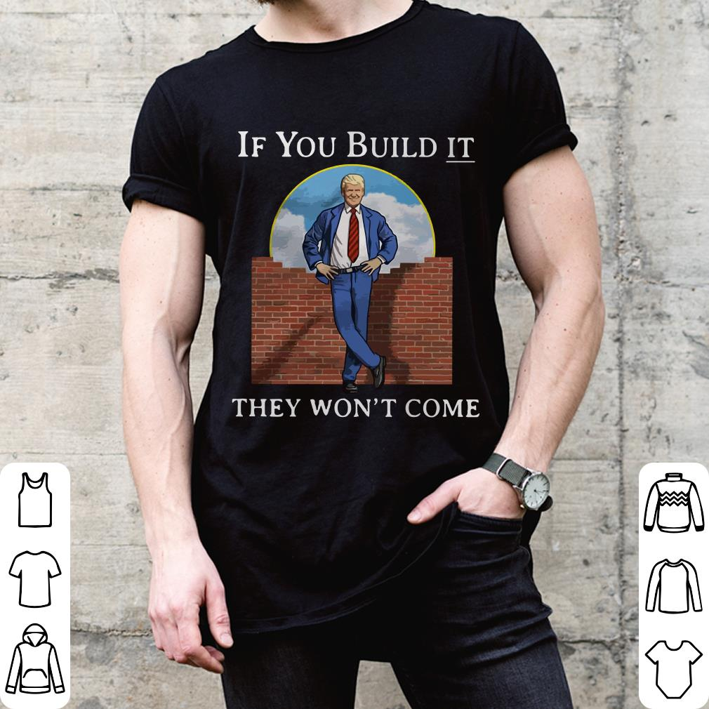 Trump if you build it they will come shirt