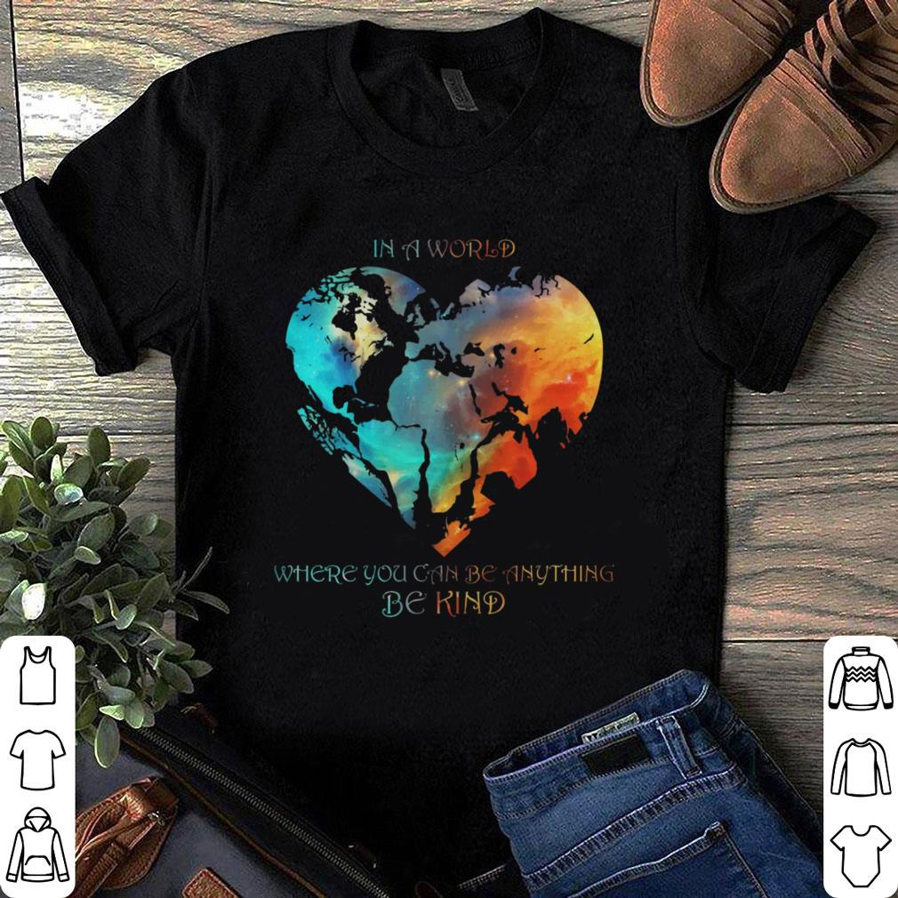 World Earth In A World Where You Can Be Anything Be Kind shirt