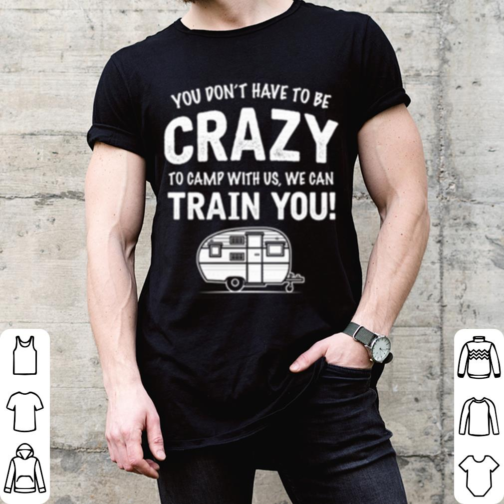 You don't have to be crazy to camp with us we can train you shirt