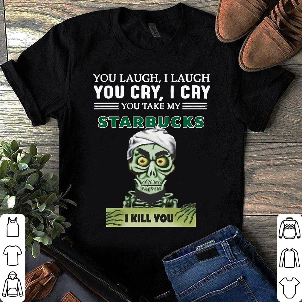 You take my Starbucks Coffee I kill you Jeff Dunham shirt