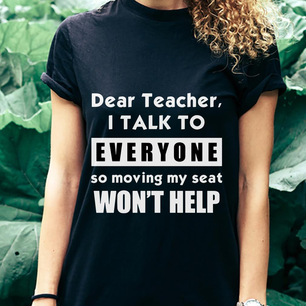 i talk to everyone so moving my seat wont help shirt 3
