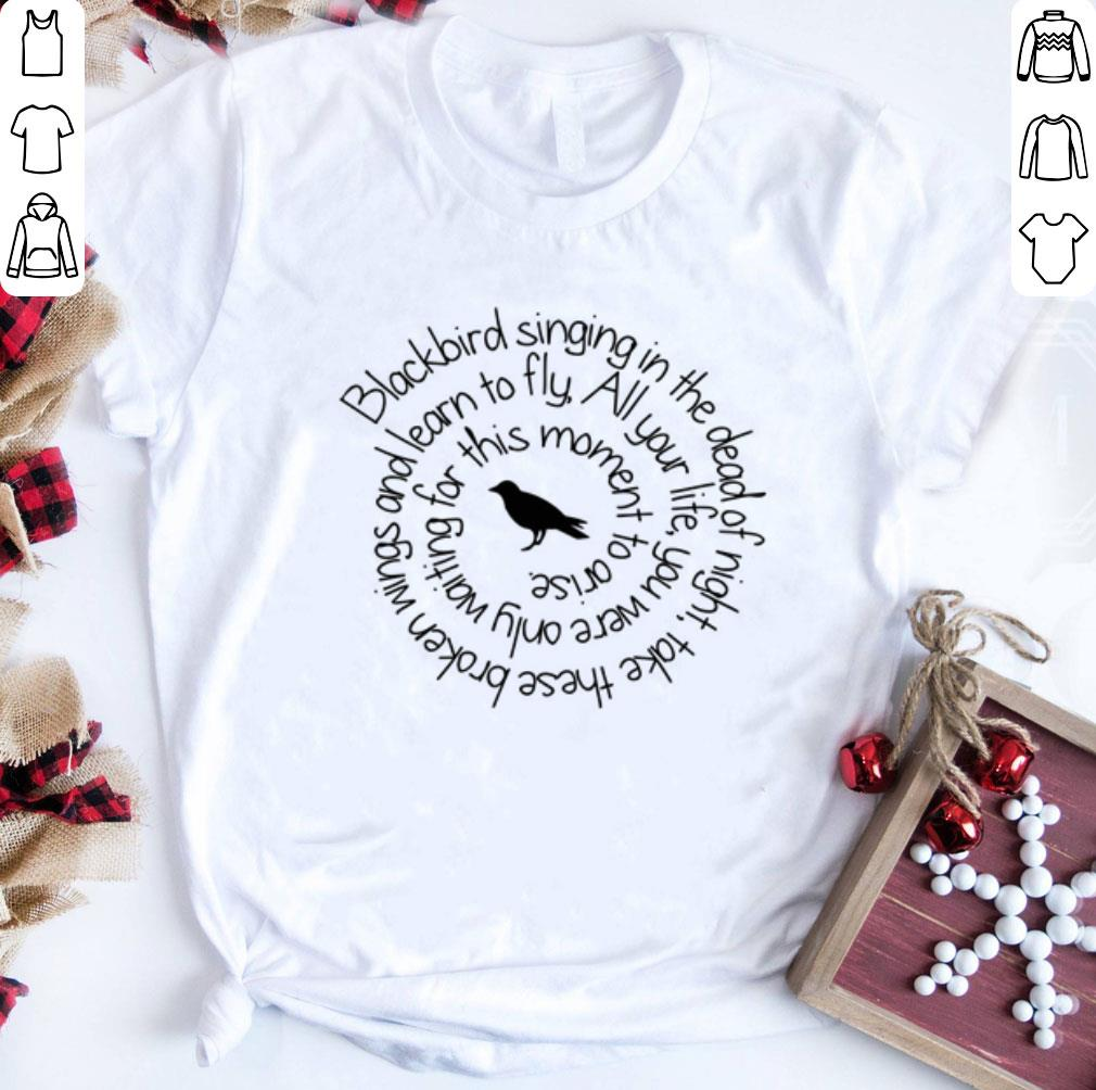Blackbird singing in the dead of night take these broken wings and learn to fly shirt 1