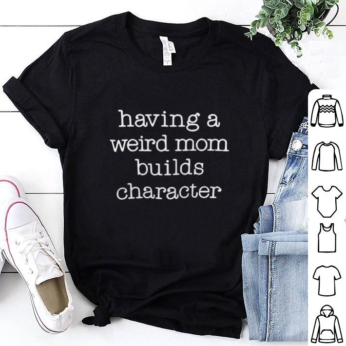 Having a weird mom build character shirt