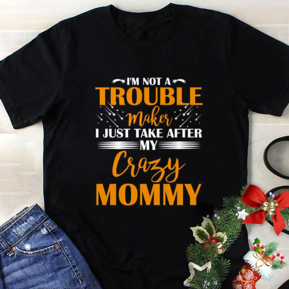 I'm not a trouble maker i just take after my crazy mommy shirt 1