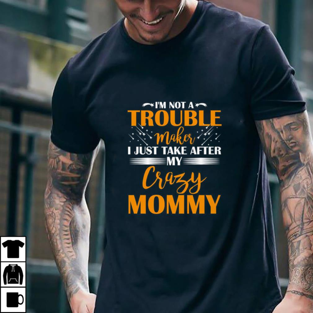 I'm not a trouble maker i just take after my crazy mommy shirt 2