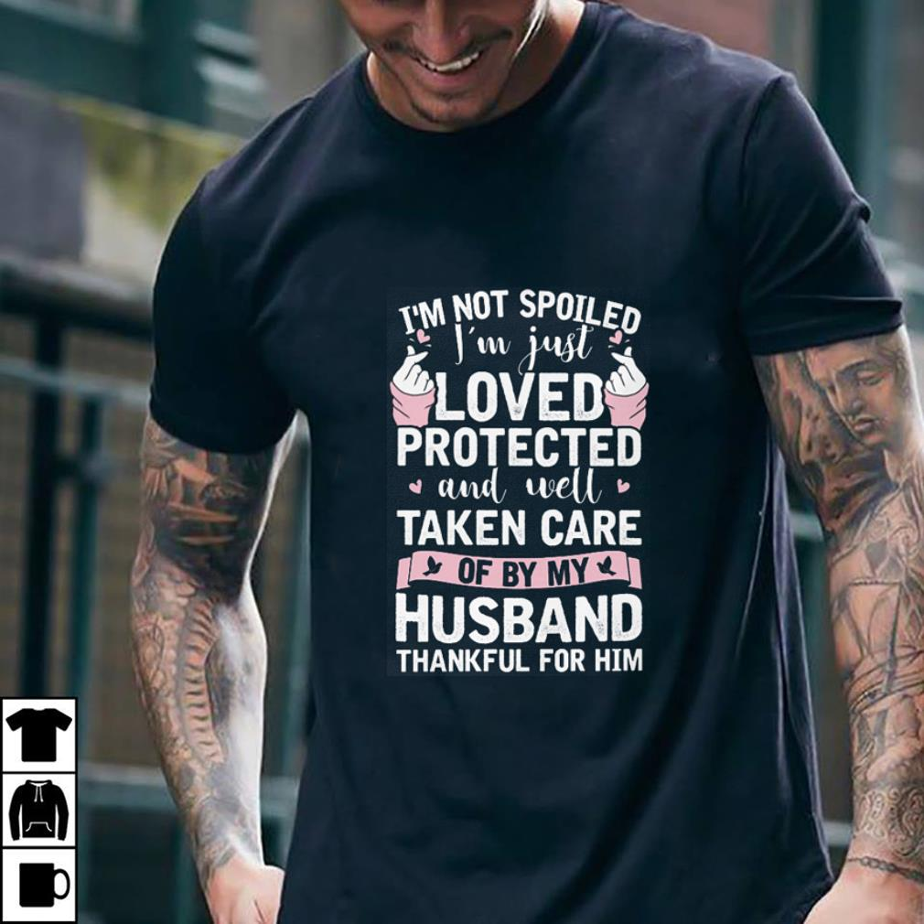 I'm not spoiled i'm just loved protected and well taken husband shirt