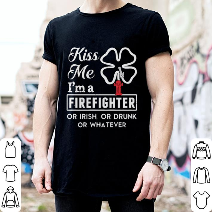 Kiss me i'm a firefighter or Irish or drunk or whatever shirt
