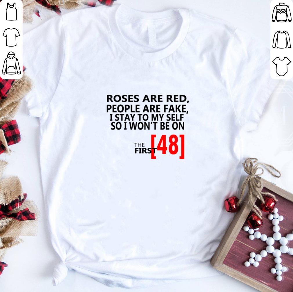 Roses are red people are fake i stay to myself so i won't be on the first 48 shirt
