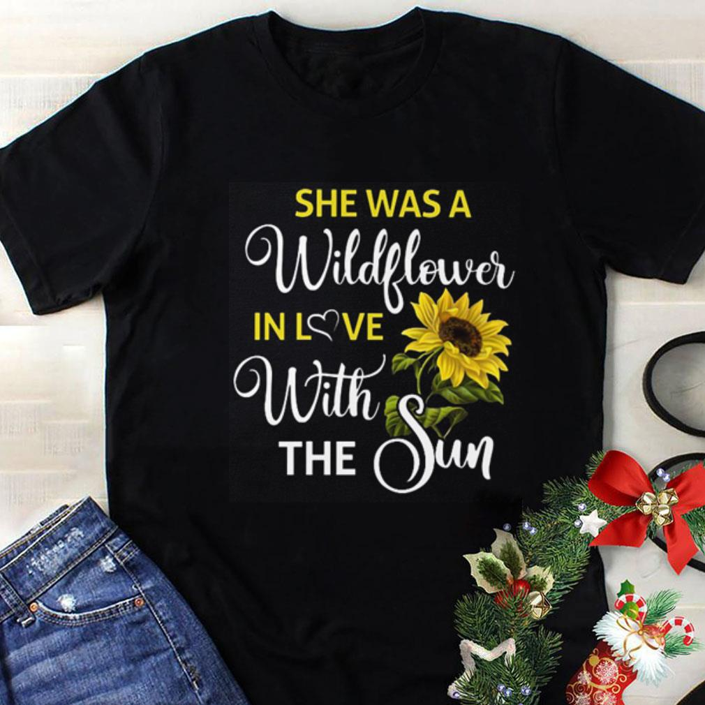 Sunflower She was a wildflower in love with the sun shirt