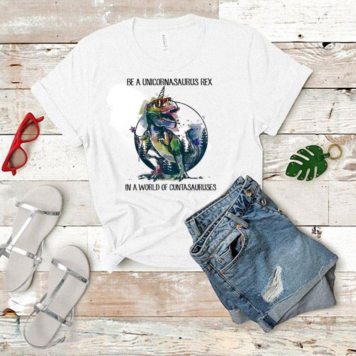 Be a unicornasaurus Rex in a world of cuntasauruses unicorn shirt