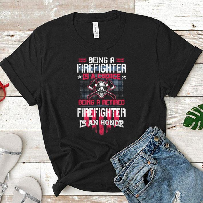 Being a Firefighter is a choice being a retired Firefighter is an honor shirt