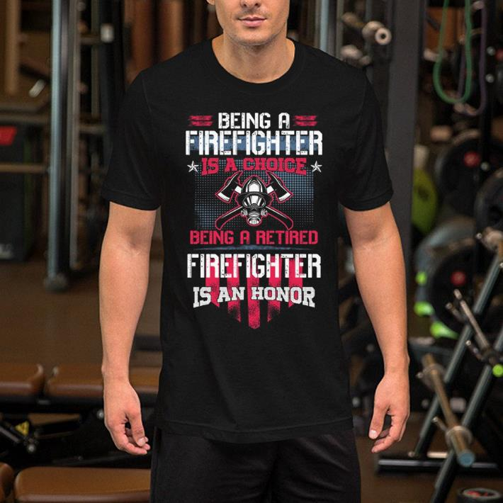 Being a Firefighter is a choice being a retired Firefighter is an honor shirt 2