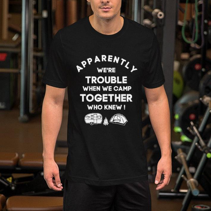 Camping Apparently we're trouble when we camp together who knew shirt 2