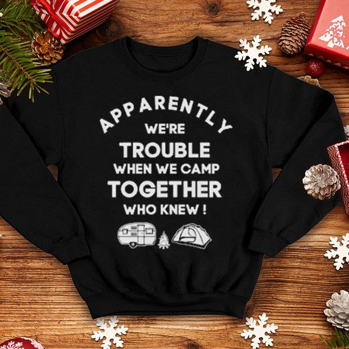 Camping Apparently we're trouble when we camp together who knew shirt