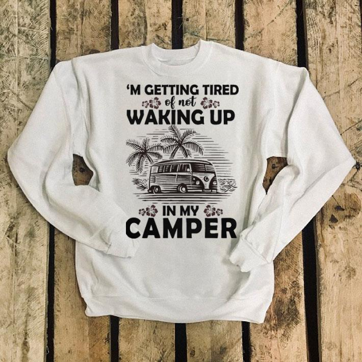 Camping i'm getting tired of not waking up in my camper shirt