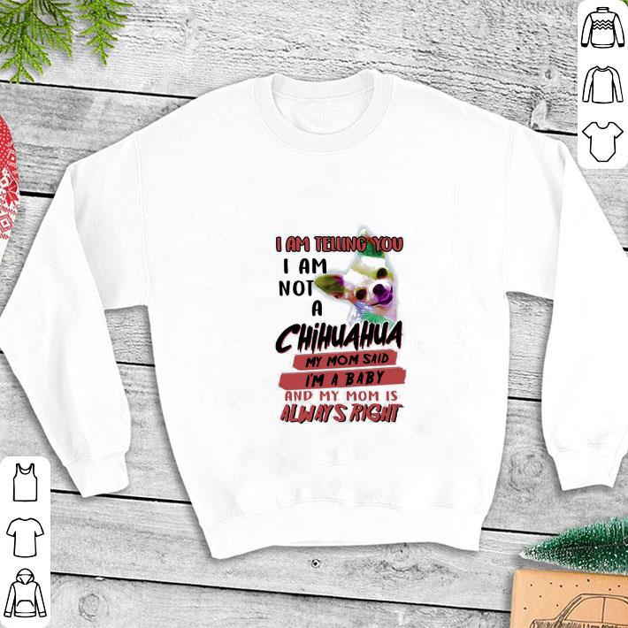 I am telling you i am not a Chihuahua my mom said i'm a baby and shirt