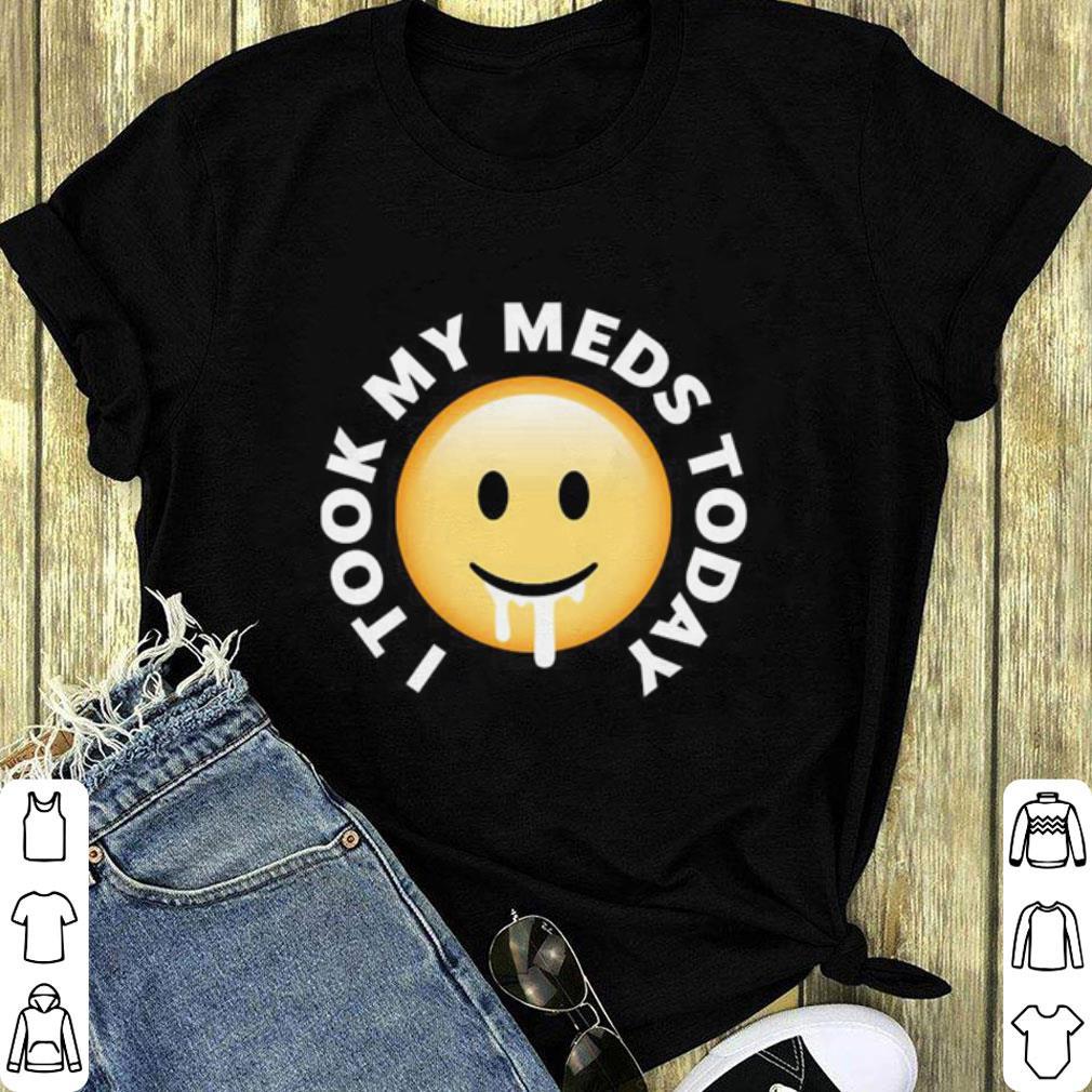 I took my meds today shirt