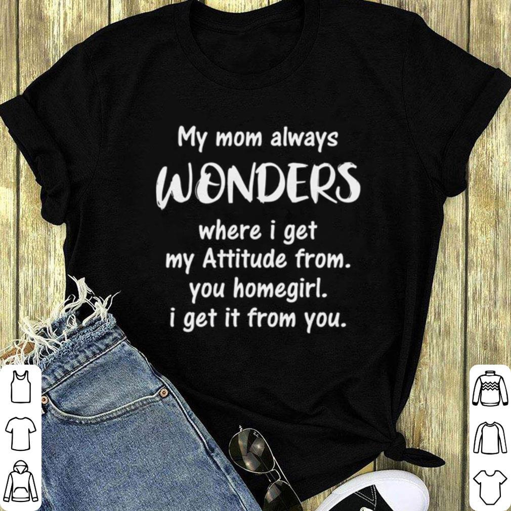 My mom always wonders where i get my attitude from you homegirl shirt 1
