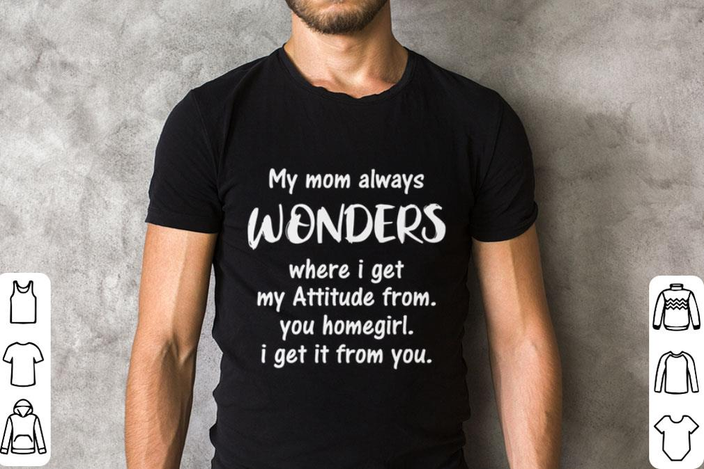 My mom always wonders where i get my attitude from you homegirl shirt