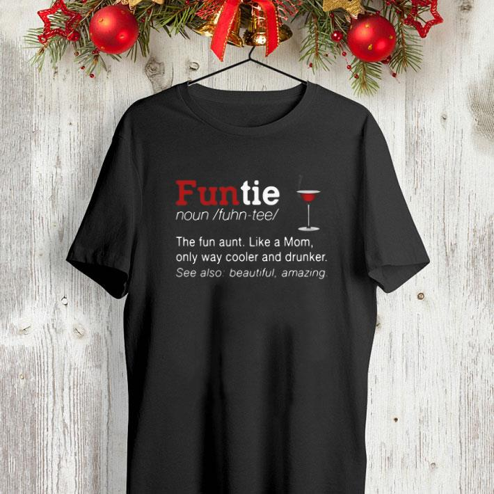 Funtie definite the fun aunt like a mom only way cooler and drunker shirt