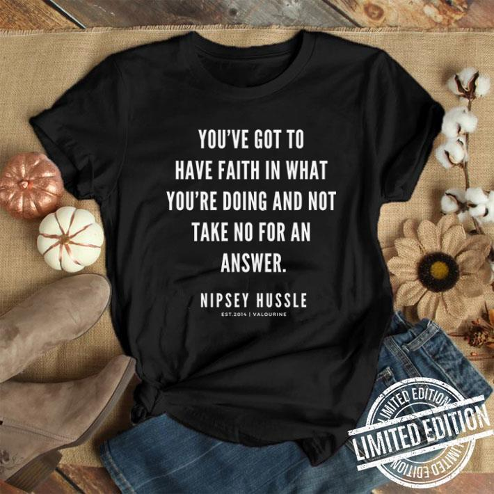 Rip Nipsey Hussle you've got to have faith in what you're doing and not take no for an answer shirt 1