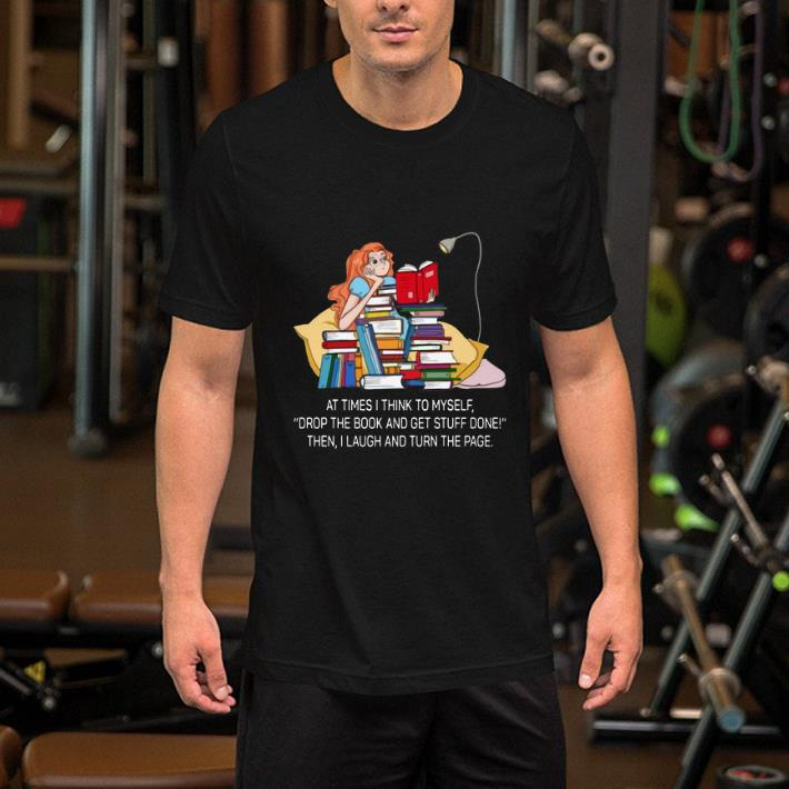 At times i think to myself drop the book and get stuff done shirt