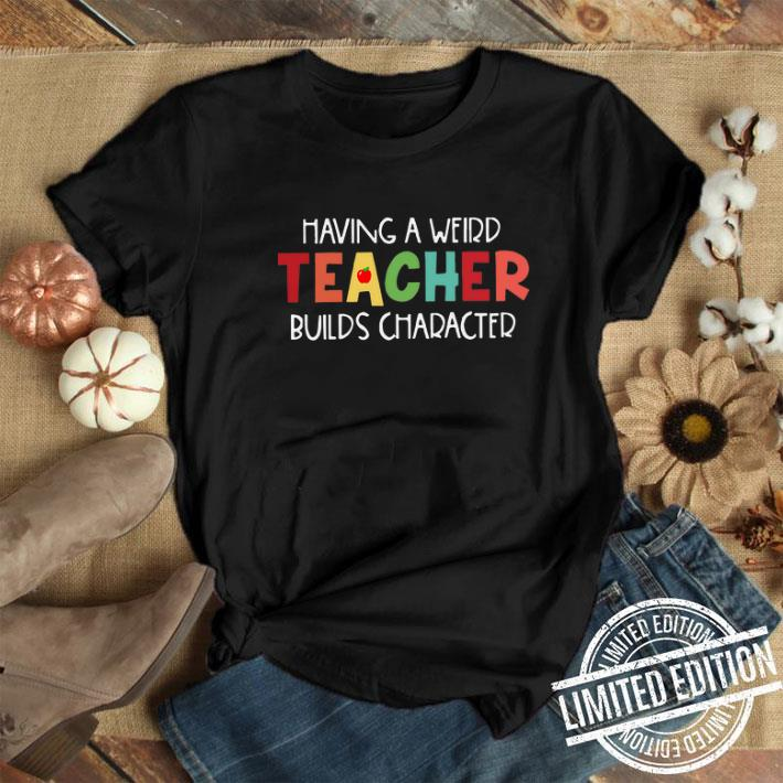 Having a weird Teacher builds character shirt