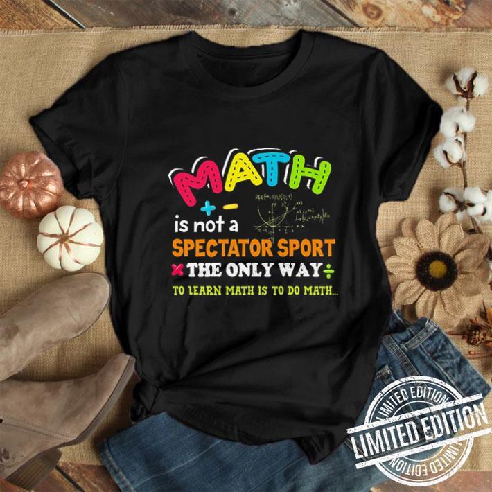 Teacher Math is not a spectator sport the only way to learn math is to do math shirt
