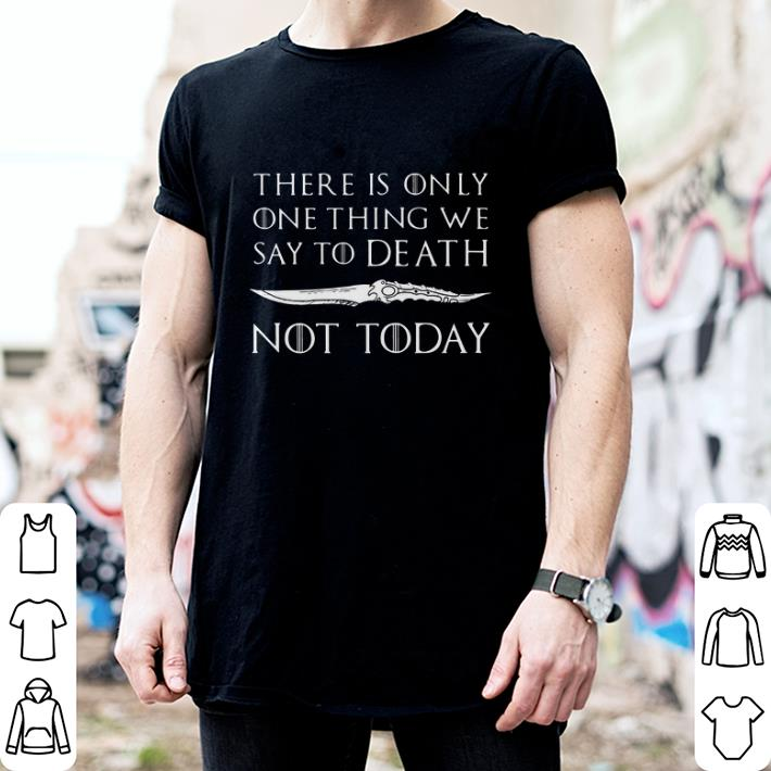 There is only one thing we say to death Not today Game of Thrones shirt