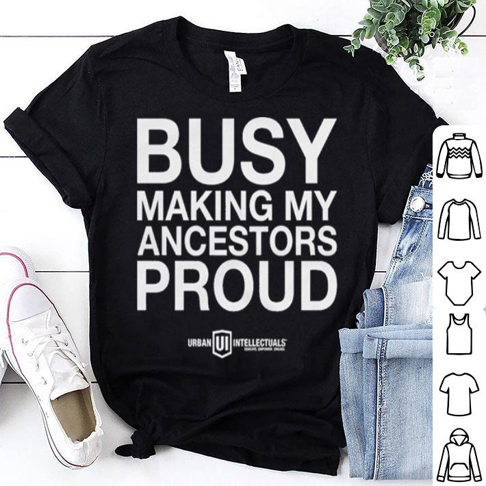 Busy Making My Ancestors Prouds shirt