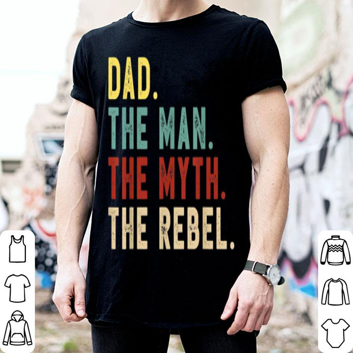 Dad The Man The Myth The Rebel Bad Influence Legend shirt