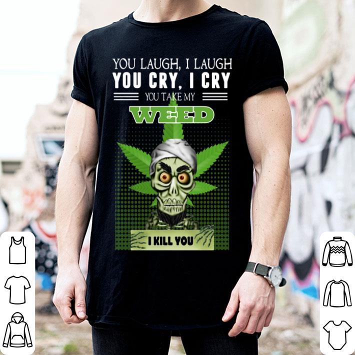 Jeff Dunham you laugh i laugh you cry you take my weed i kill you shirt