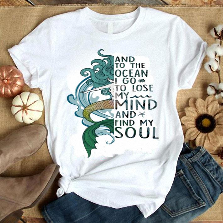 Mermaid and to the ocean i go to lose my mind and find my soul shirt