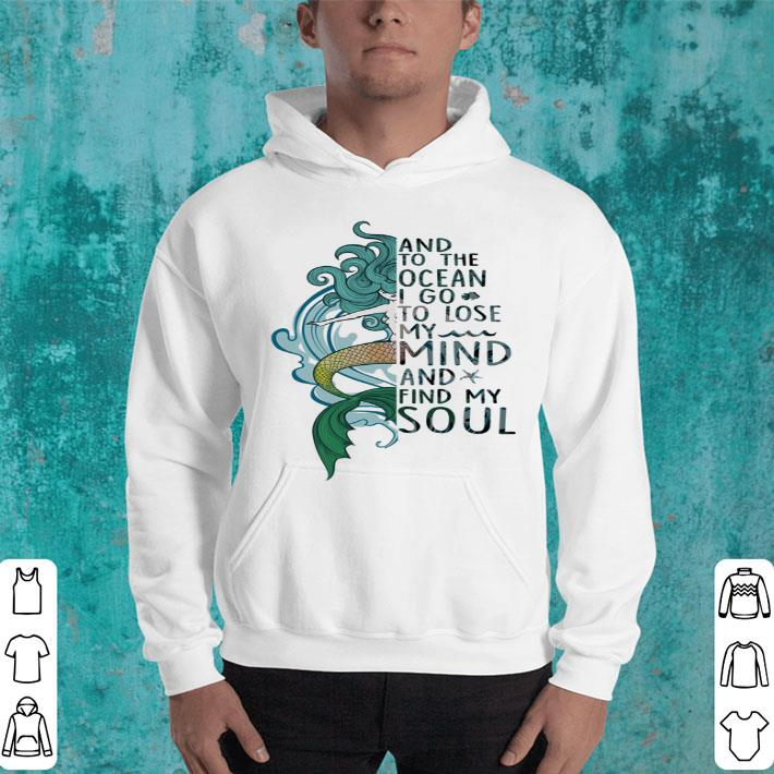 Mermaid and to the ocean i go to lose my mind and find my soul shirt,  hoodie, sweater, longsleeve t-shirt
