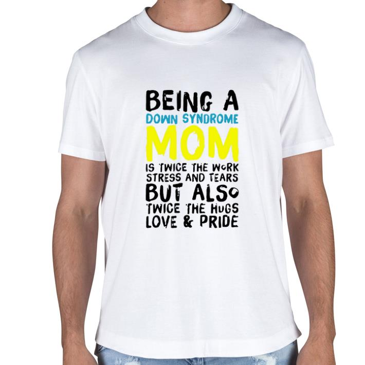 Being a Down Syndrome mom is twice the work stress and tears but shirt