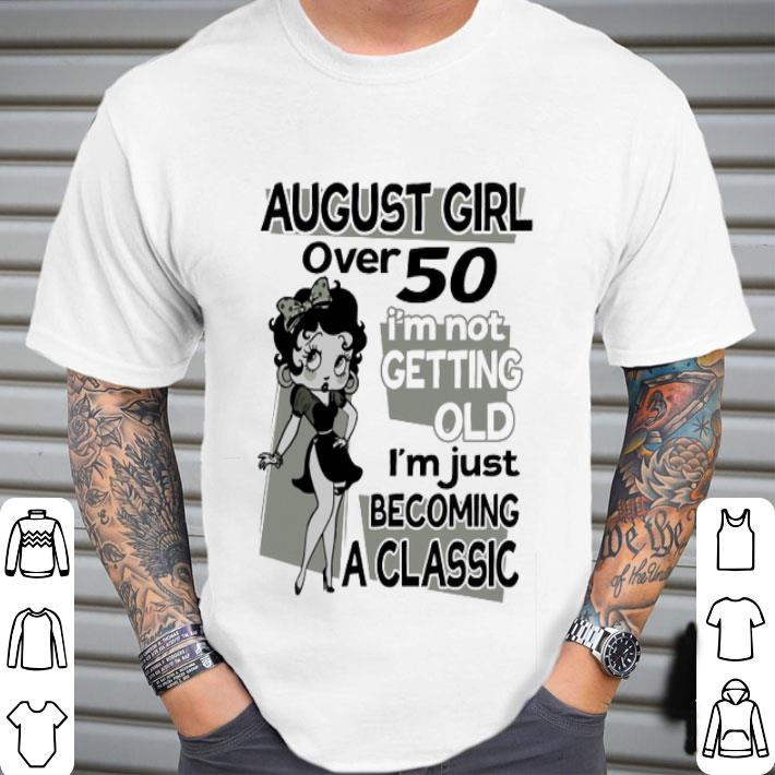 Betty Boop august girl over 50 i'm not getting old classic shirt