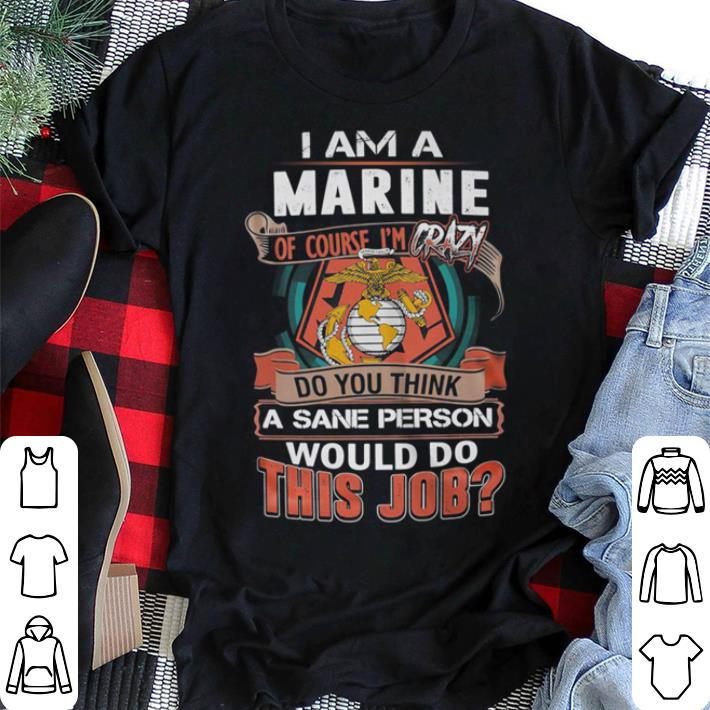 I am a America Marine of course i'm crazy do you think a sane person shirt