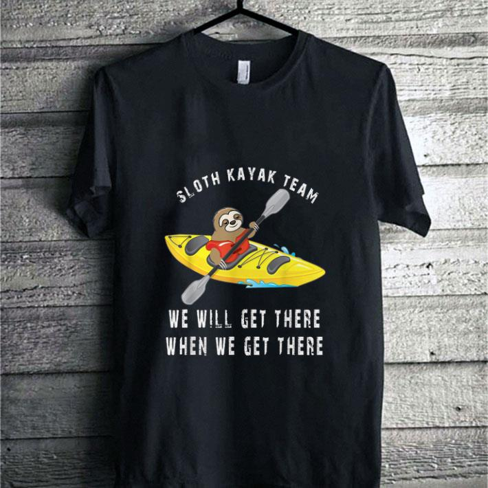 Sloth kayak team we will get there when we get there shirt sweater