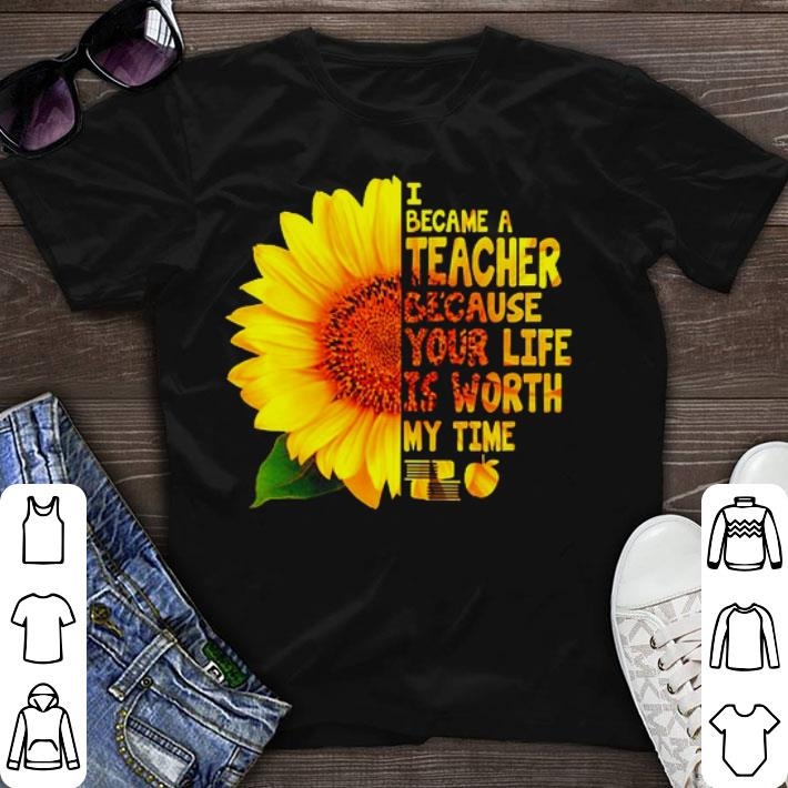 Sunflower I became a teacher because your life is worth my time shirt sweater