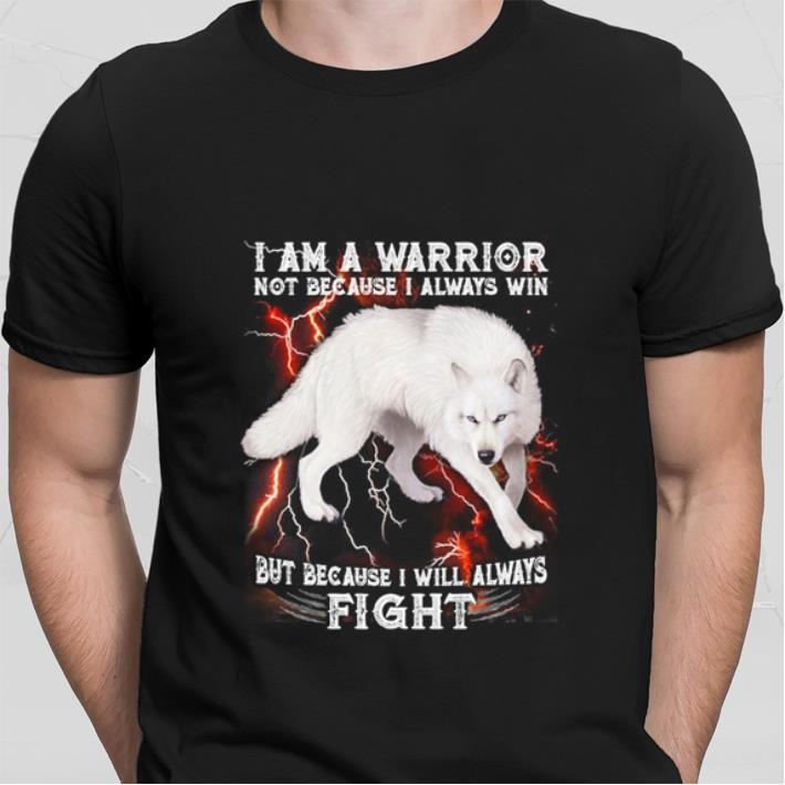 White wolf i am a warrior not because i always win but because i will always fight shirt