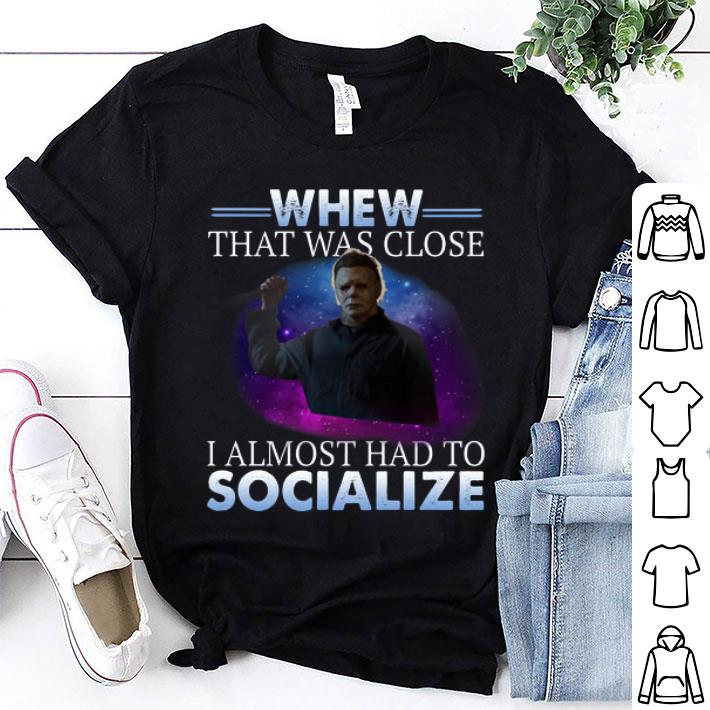 Michael Myers whew that was close i almost had to socialize shirt