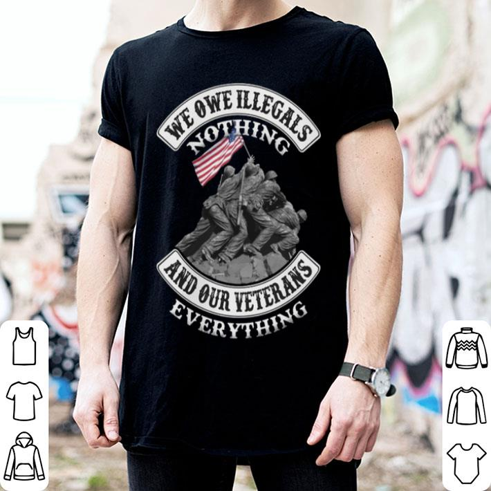 We owe illegals nothing and our veterans everything shirt