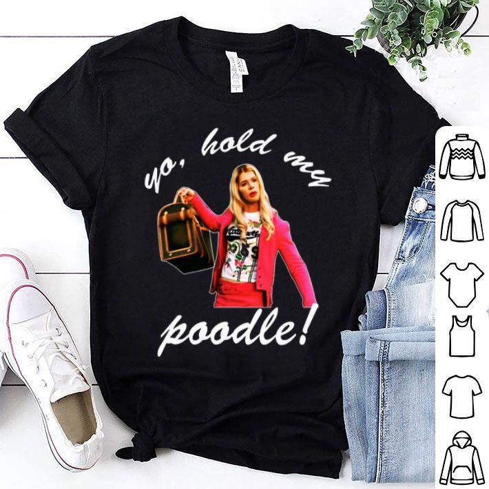 Yo hold my poodle shirt