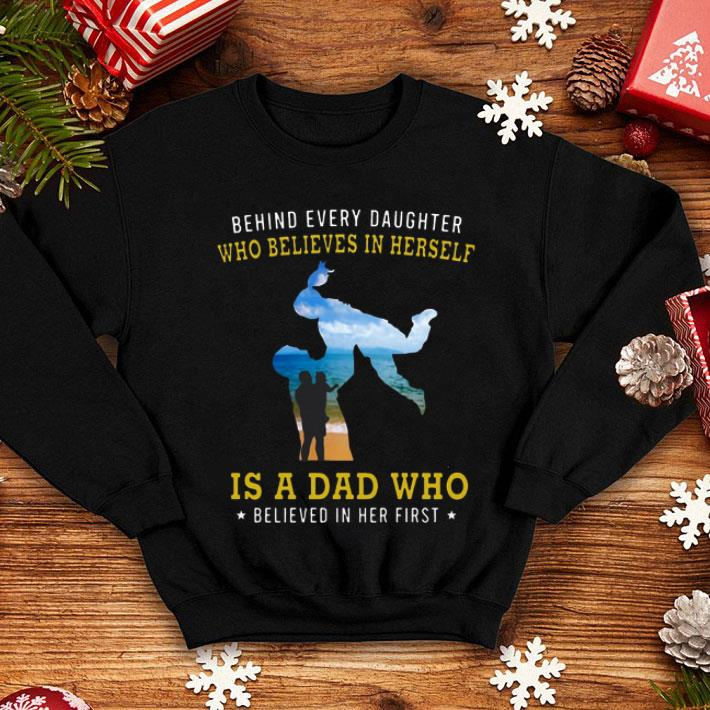 Behind every daughter who believes in herself is a dad who shirt