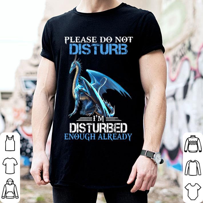 Blue dragon please do not disturb i'm disturbed enough already shirt