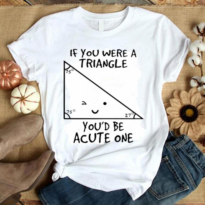 Math teacher if you were a triangle you'd be acute one shirt